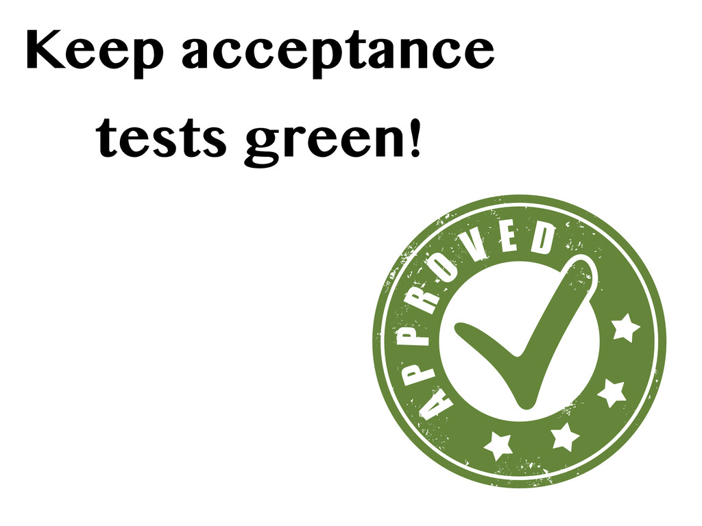 Keep acceptance tests green!