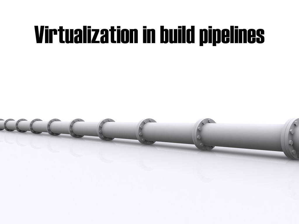 Virtualization in build pipelines