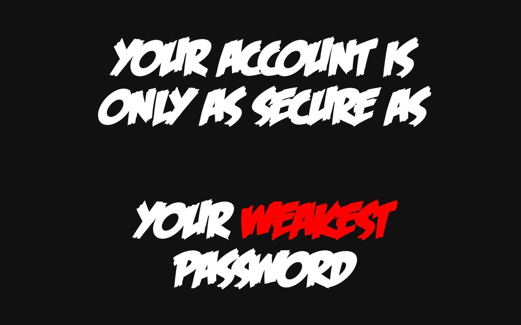 YOUR ACCOUNT IS ONLY AS SECURE AS YOUR WEAKEST ...