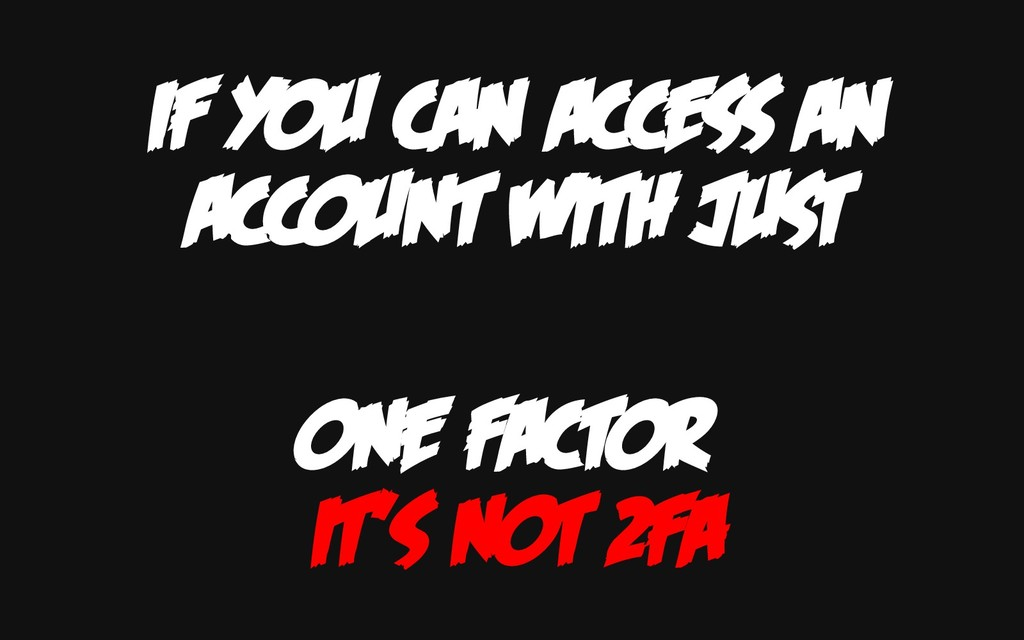 IF YOU CAN ACCESS AN ACCOUNT WITH JUST ONE FACT...