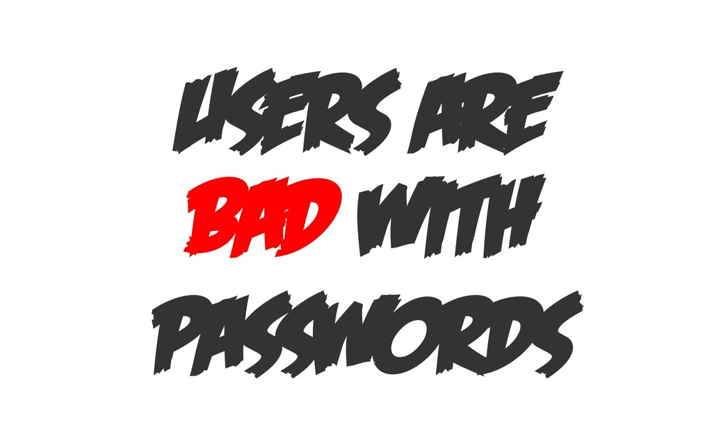 USERS ARE BAD WITH PASSWORDS