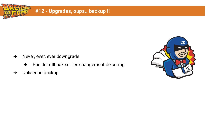 ➔ Never, ever, ever downgrade ◆ Pas de rollback...