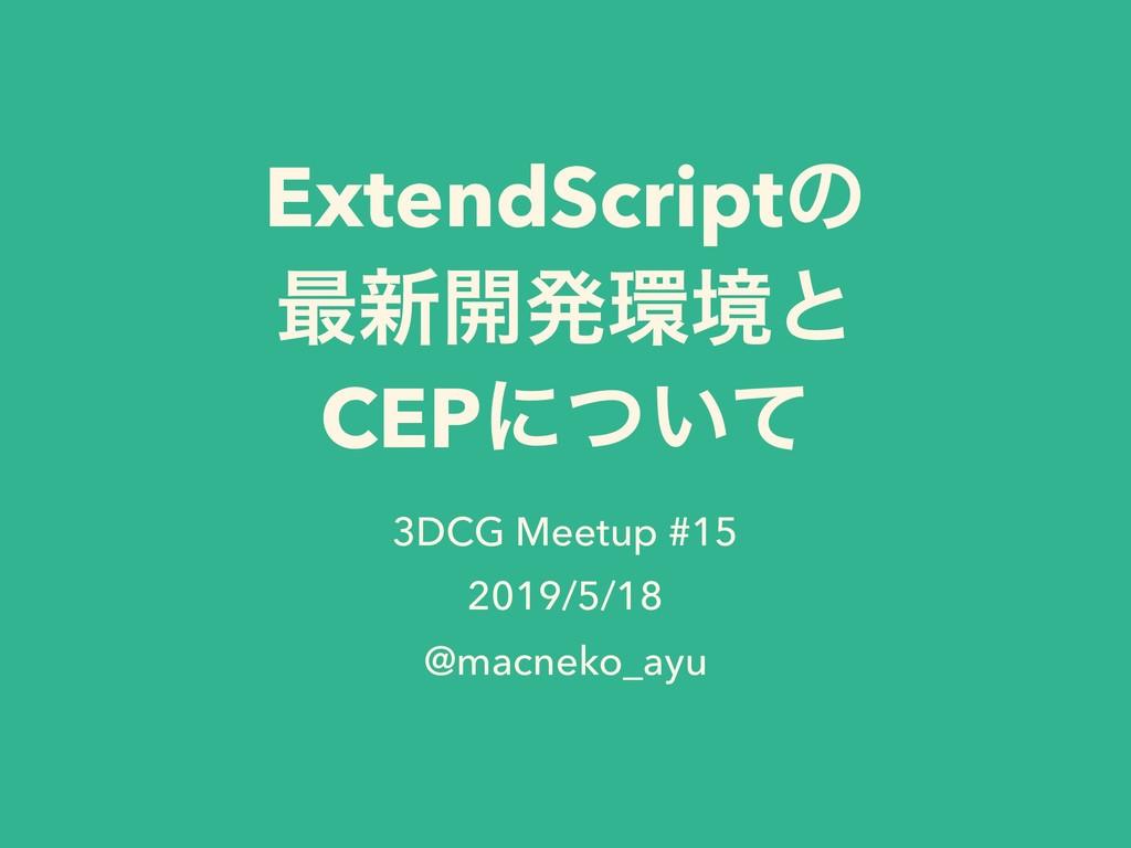 ExtendScriptͷ ࠷৽։ൃڥͱ CEPʹ͍ͭͯ 3DCG Meetup #15 2...