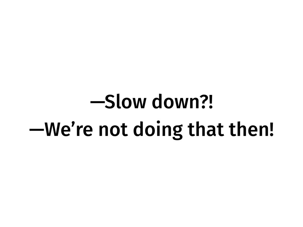 —Slow down?! —We're not doing that then!