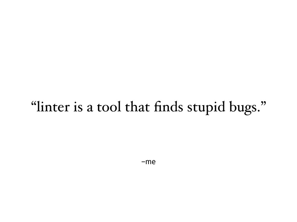 "–me ""linter is a tool that finds stupid bugs."""