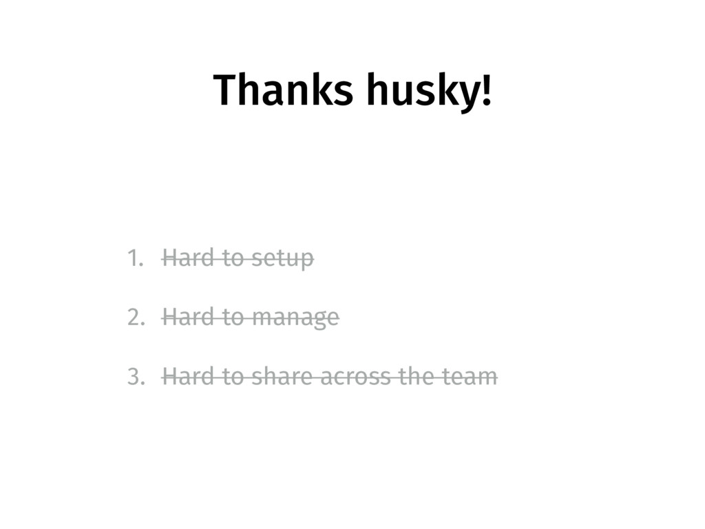 Thanks husky! 1. Hard to setup 2. Hard to manag...