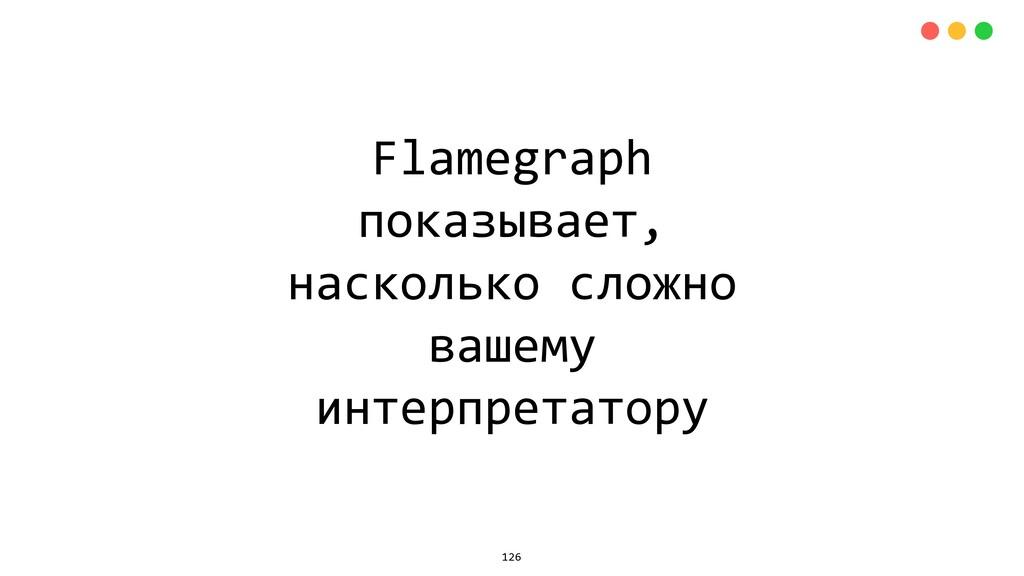 Flamegraph показывает, насколько сложно вашему ...