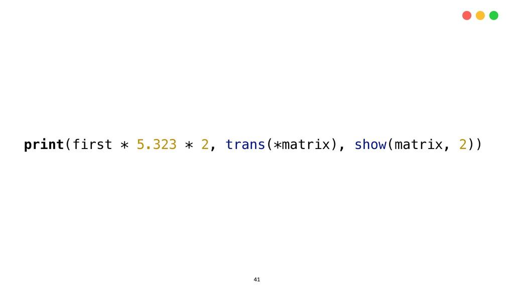 print(first * 5.323 * 2, trans(*matrix), show(m...