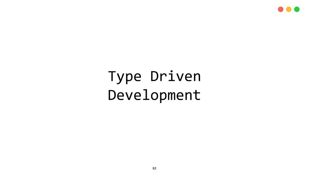 Type Driven Development 82