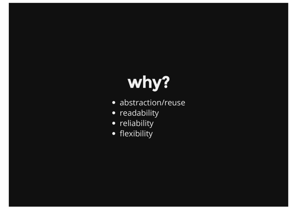 why? abstraction/reuse readability reliability ...