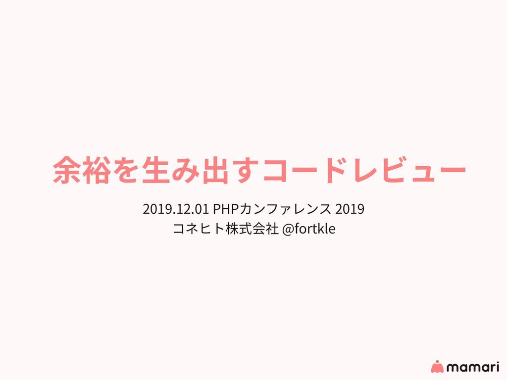 余裕を⽣み出すコードレビュー 2019.12.01 PHPカンファレンス 2019 コネヒト株...