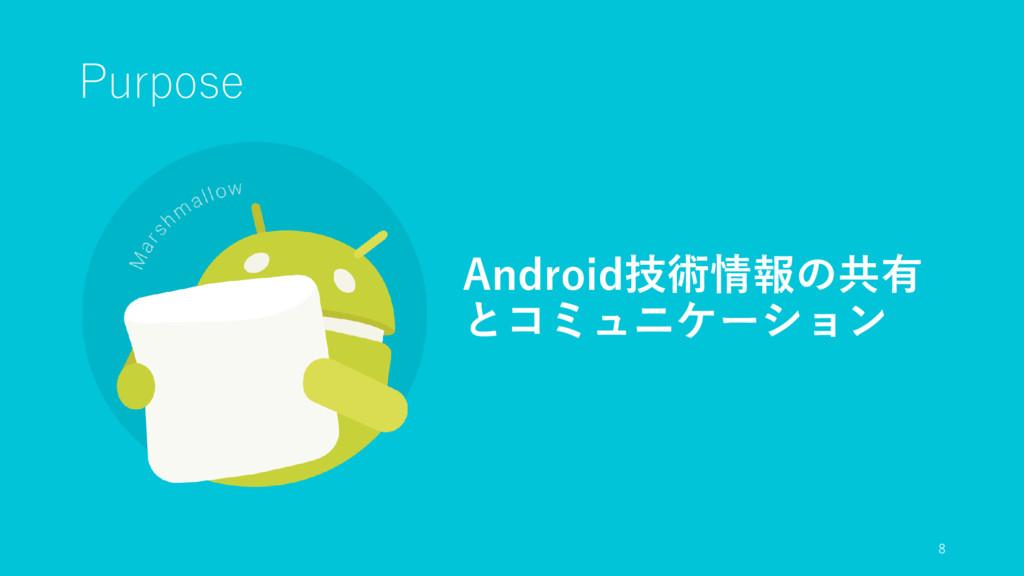 Purpose Android技術情報の共有 とコミュニケーション 8