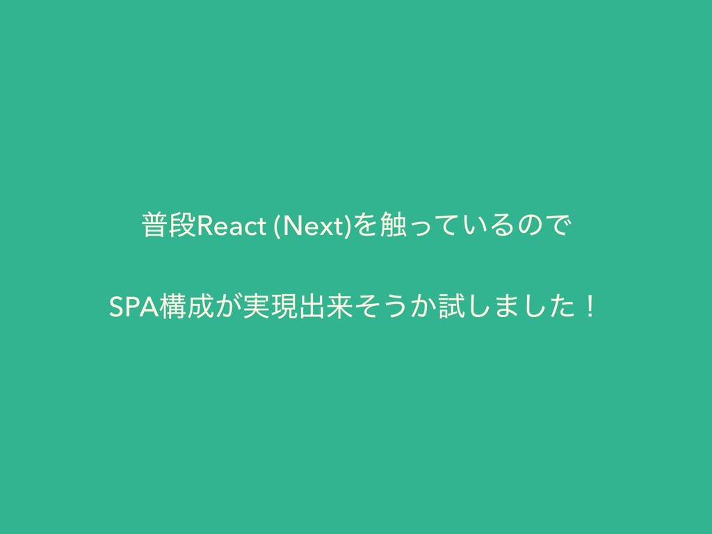 ීஈReact (Next)Λ৮͍ͬͯΔͷͰ SPAߏ͕࣮ݱग़དྷͦ͏͔ࢼ͠·ͨ͠ʂ