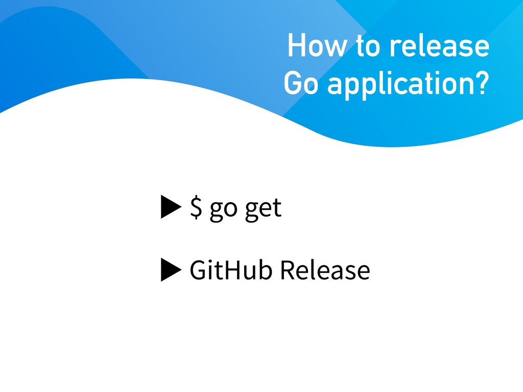 $ go get GitHub Release How to release Go appli...
