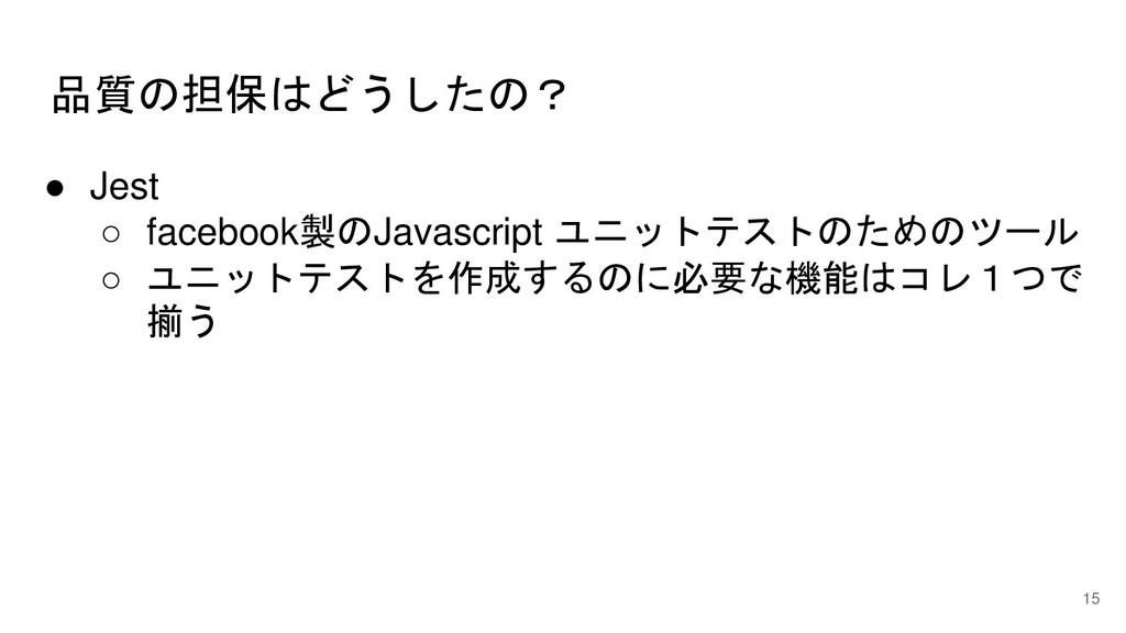 品質の担保はどうしたの? 15 ● Jest ○ facebook製のJavascript ユ...