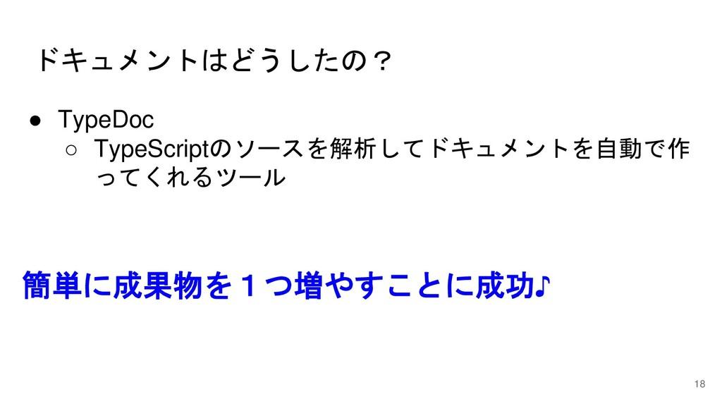 ドキュメントはどうしたの? 18 ● TypeDoc ○ TypeScriptのソースを解析し...