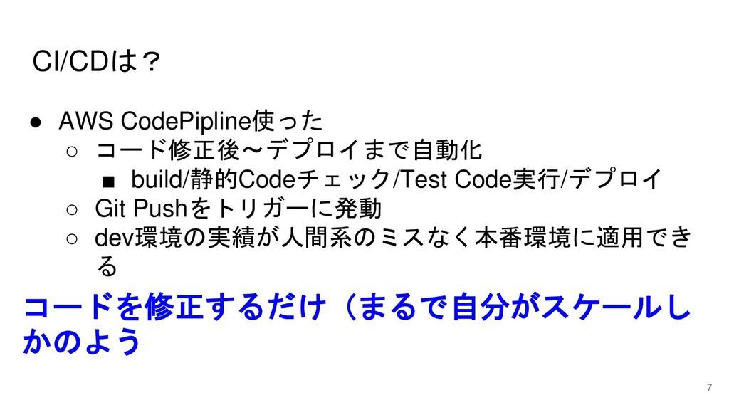 CI/CDは? 7 ● AWS CodePipline使った ○ コード修正後~デプロイまで自...