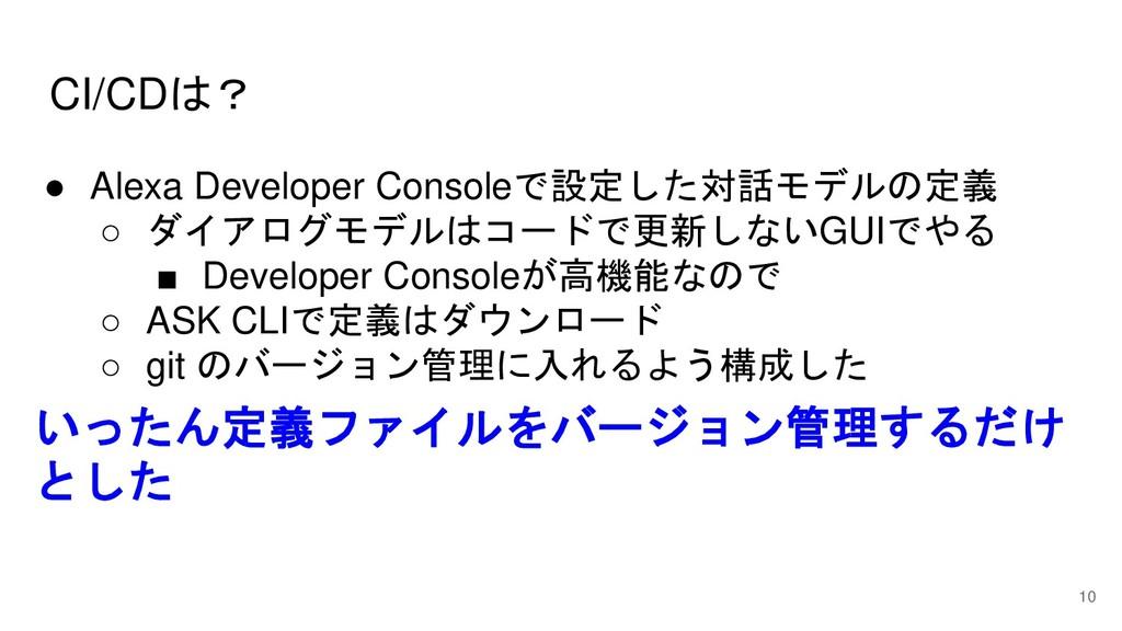 CI/CDは? 10 ● Alexa Developer Consoleで設定した対話モデルの...