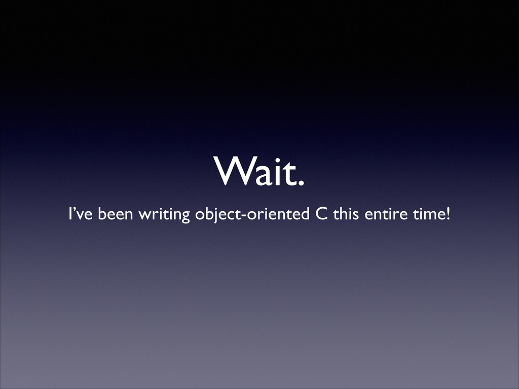 Wait. I've been writing object-oriented C this ...