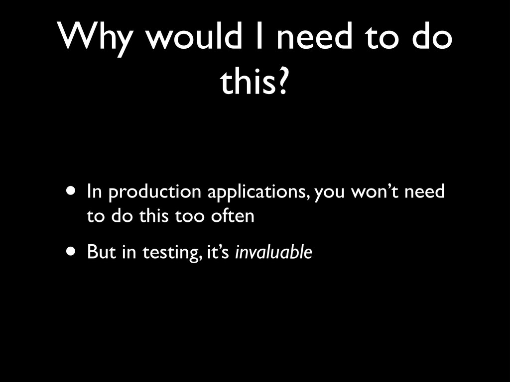 Why would I need to do this? • In production ap...