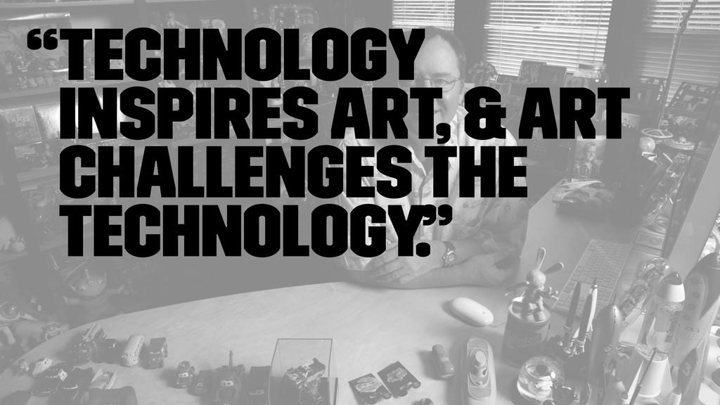 """Technology inspires art, & art challenges the ..."
