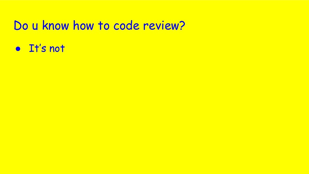 Do u know how to code review? ● It's not
