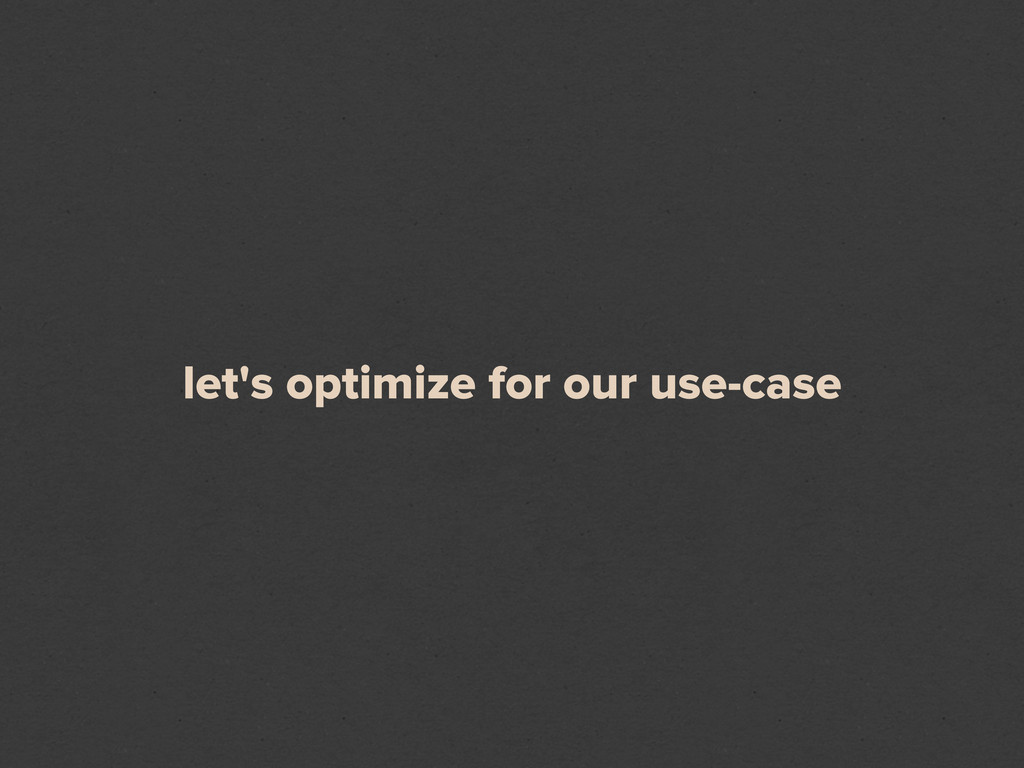 let's optimize for our use-case