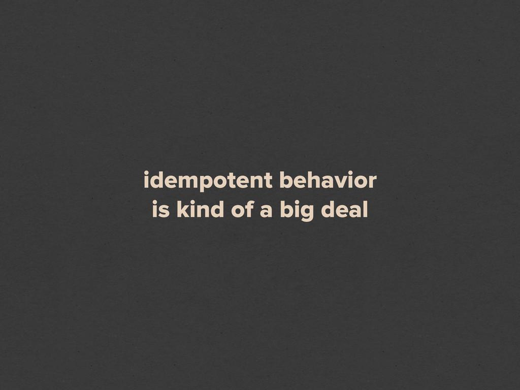 idempotent behavior is kind of a big deal
