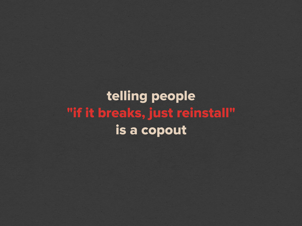 "telling people ""if it breaks, just reinstall"" i..."