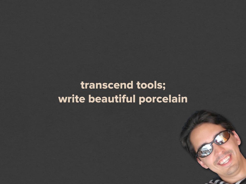 transcend tools; write beautiful porcelain
