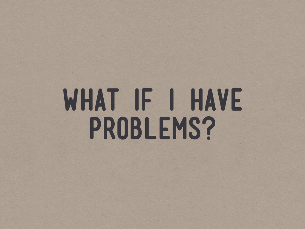 what if i have problems?