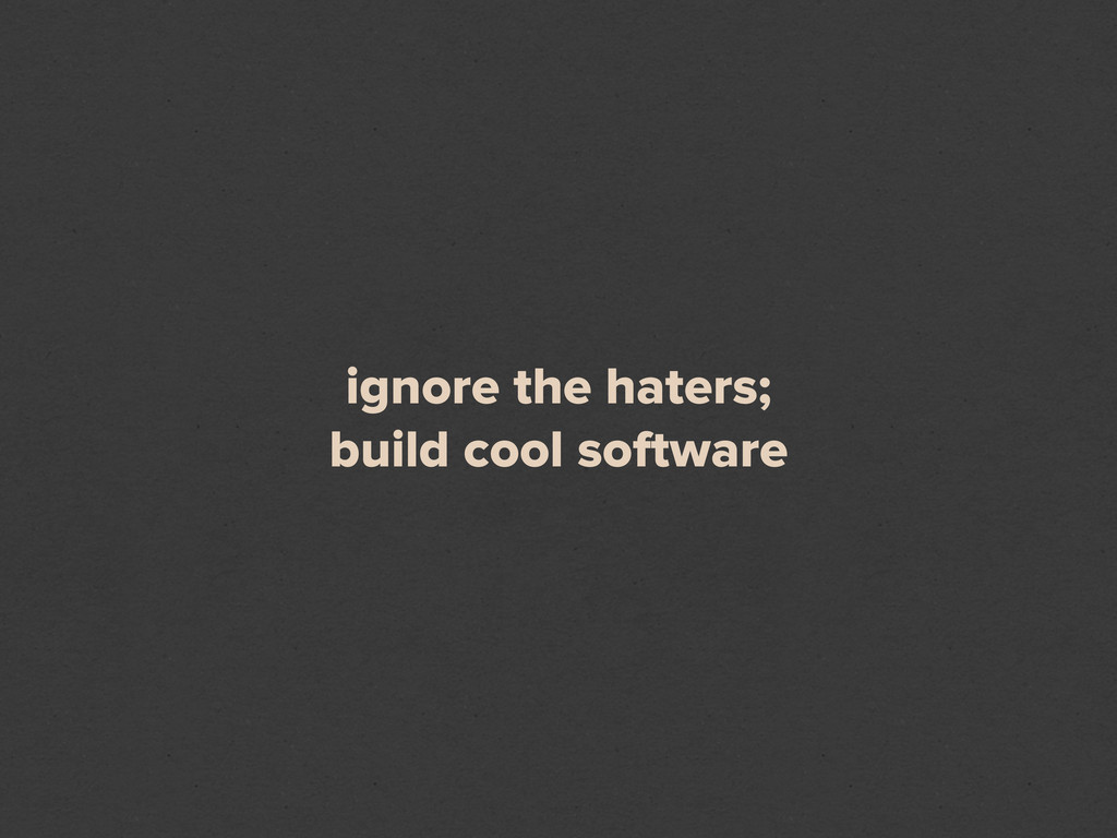 ignore the haters; build cool software