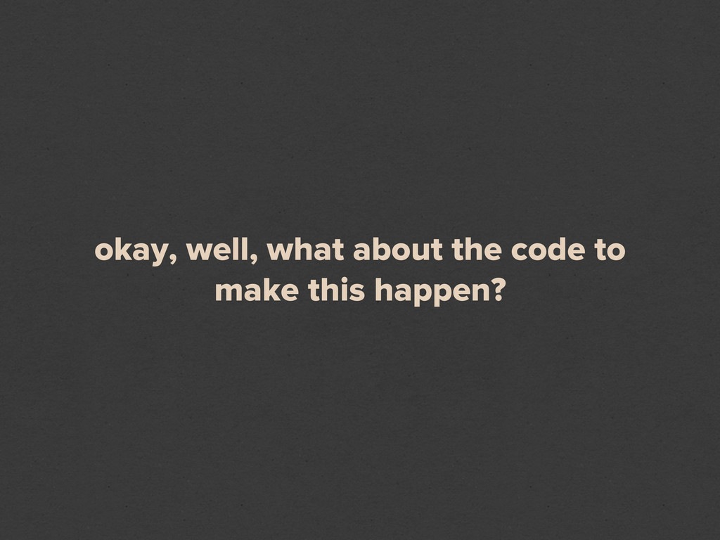 okay, well, what about the code to make this ha...