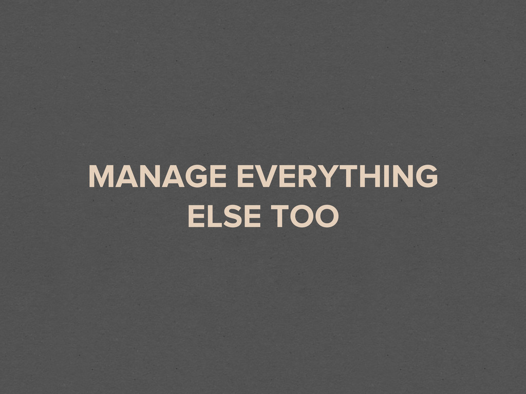 MANAGE EVERYTHING ELSE TOO