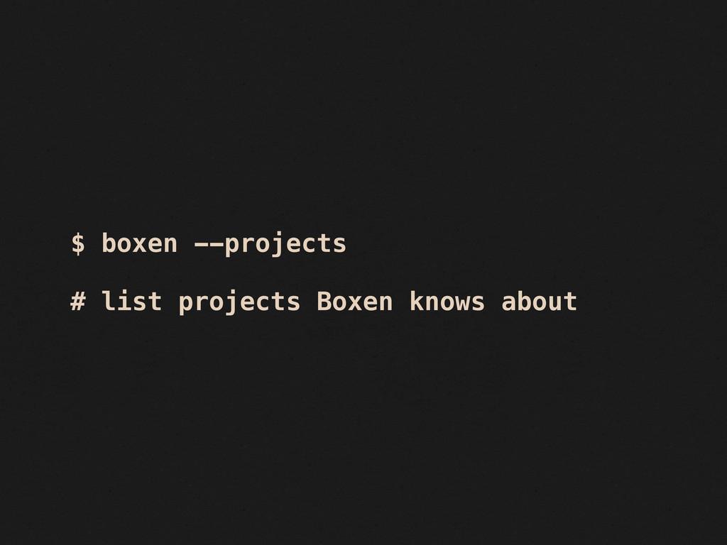 $ boxen --projects # list projects Boxen knows ...