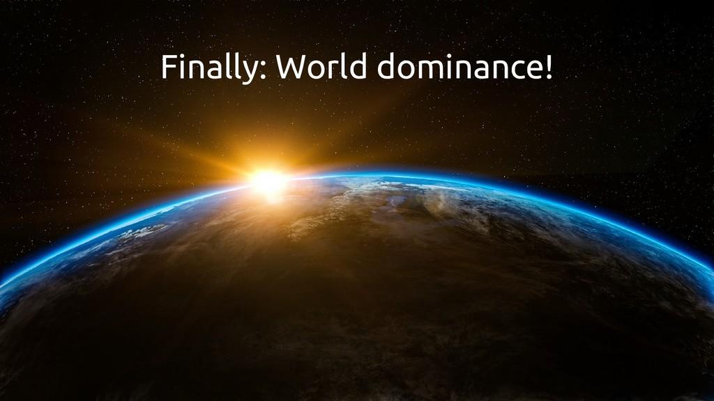 Finally: World dominance!