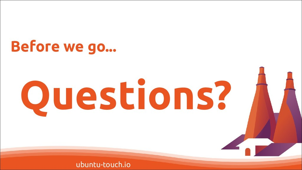 ubuntu-touch.io Questions? Before we go...