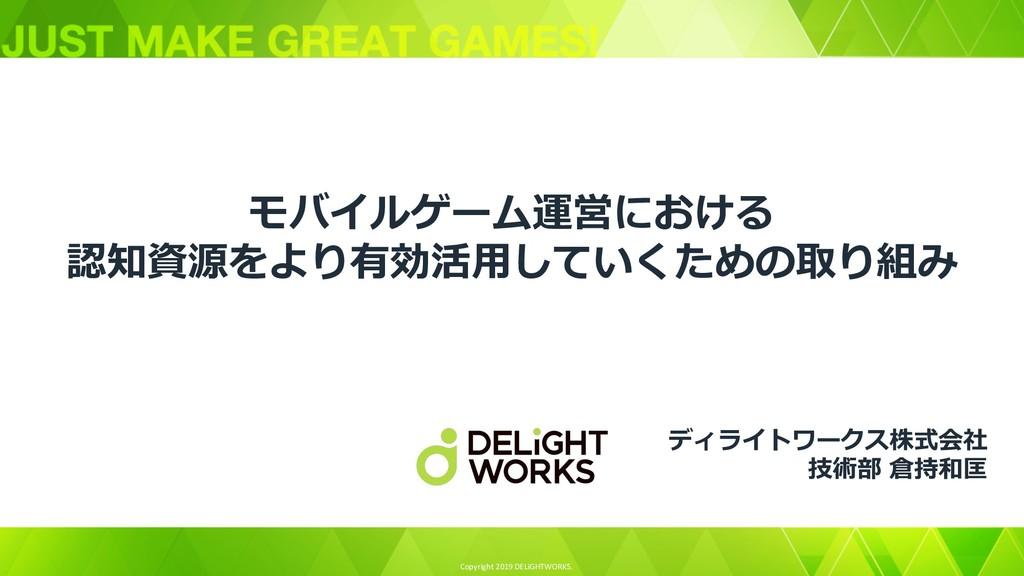 Copyright 2019 DELiGHTWORKS. モバイルゲーム運営における 認知資源...