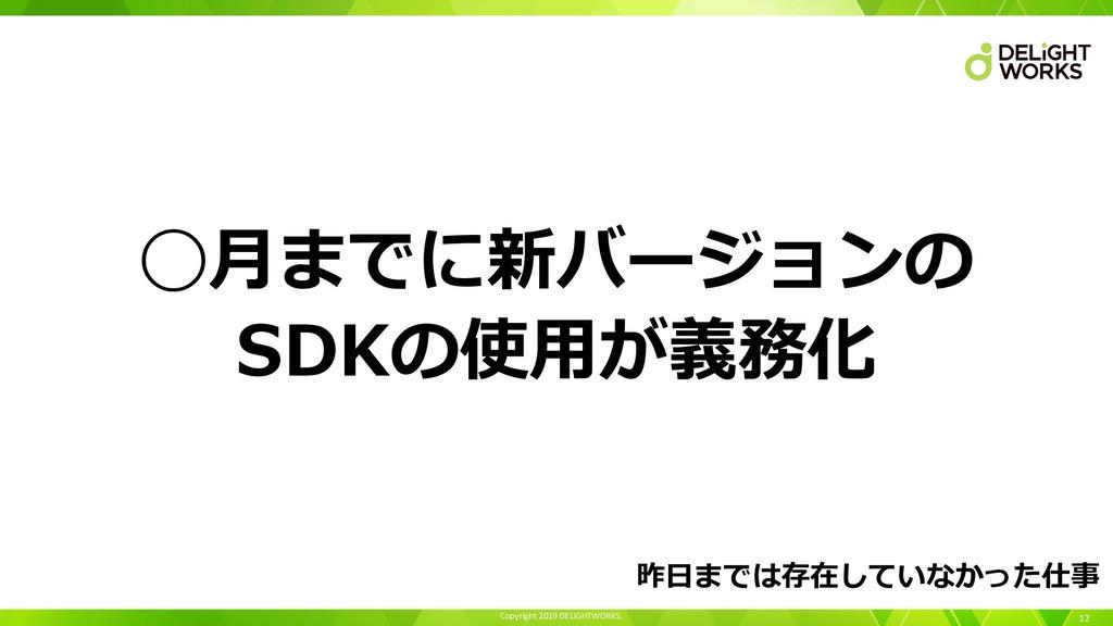 Copyright 2019 DELiGHTWORKS. 12 ◯⽉までに新バージョンの SD...