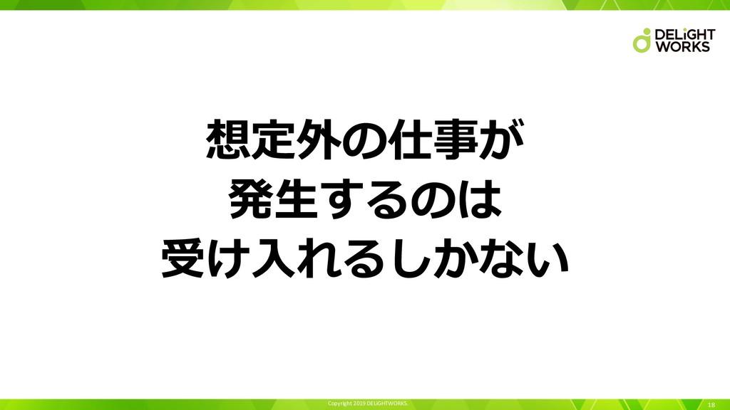 Copyright 2019 DELiGHTWORKS. 18 想定外の仕事が 発⽣するのは ...