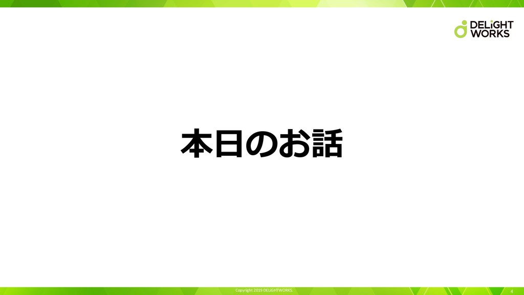 Copyright 2019 DELiGHTWORKS. 4 本⽇のお話