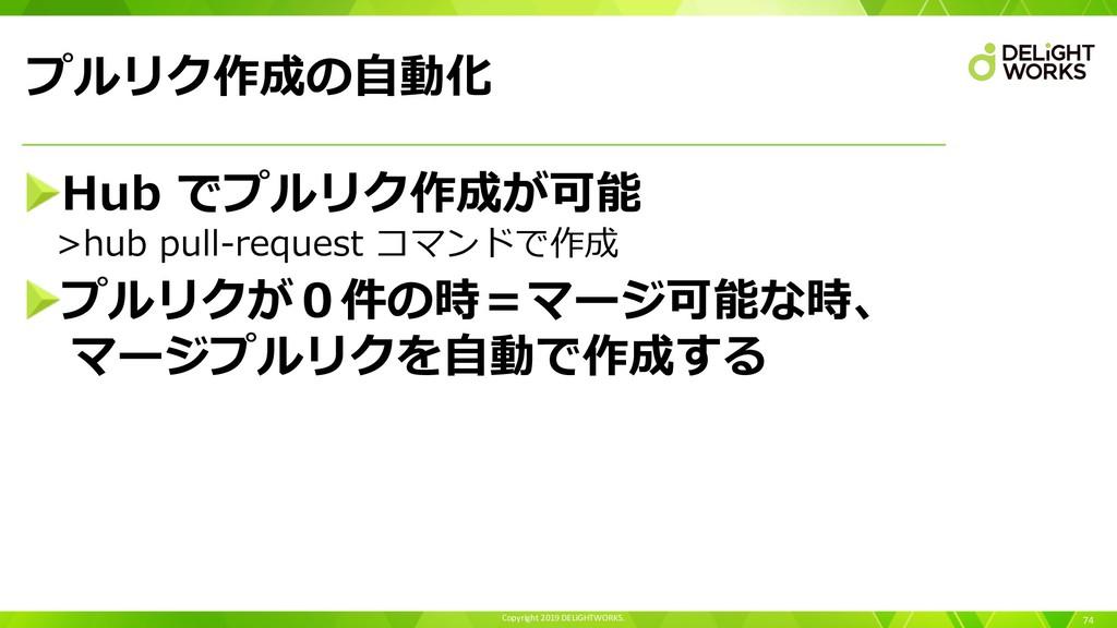 Copyright 2019 DELiGHTWORKS. プルリク作成の⾃動化 74 Hub ...