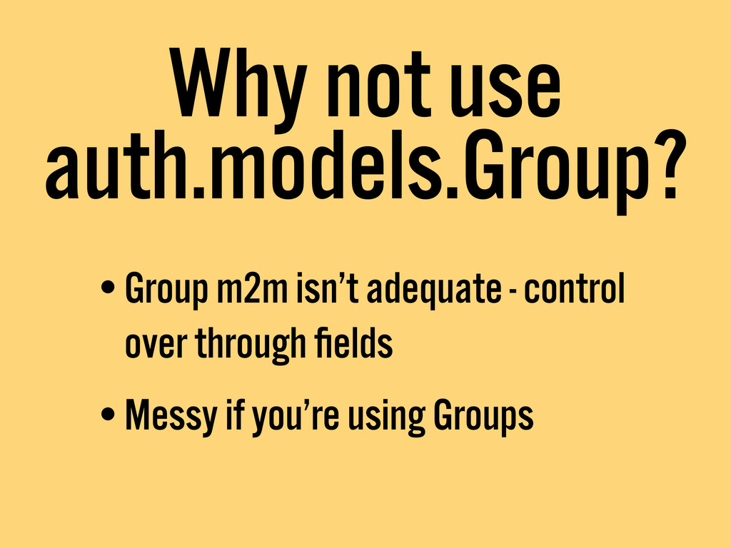 Why not use auth.models.Group? •Group m2m isn't...