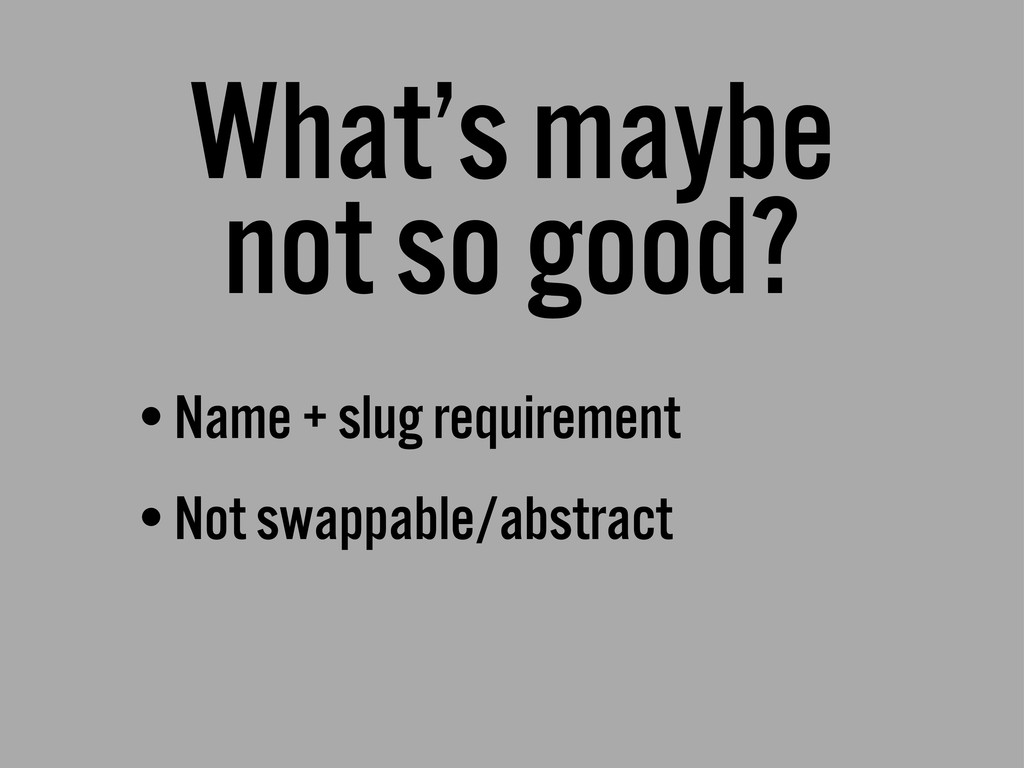 What's maybe not so good? •Name + slug requirem...
