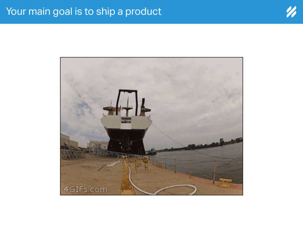 Your main goal is to ship a product