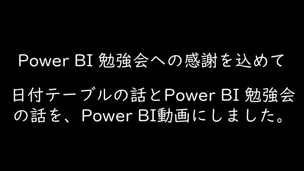 Power BI 勉強会への感謝を込めて 日付テーブルの話とPower BI 勉強会 の話を、...