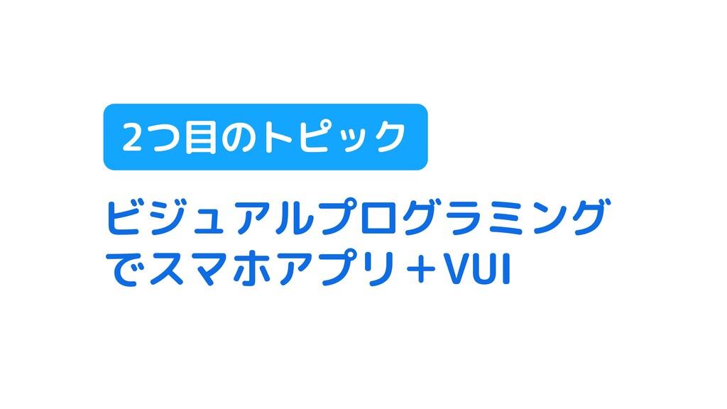 ビジュアルプログラミング でスマホアプリ+VUI 2つ目のトピック