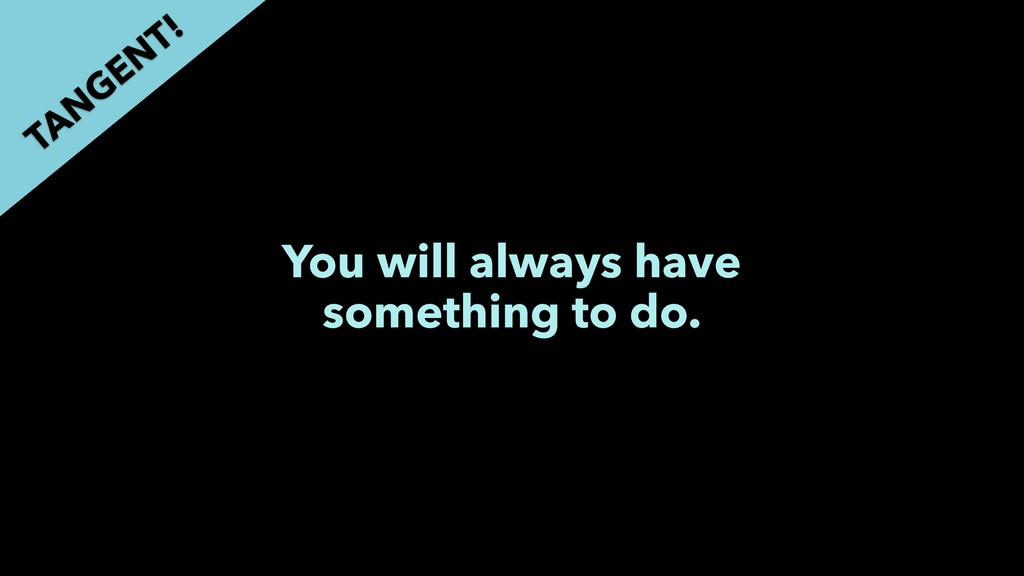 You will always have something to do. TAN GEN T!