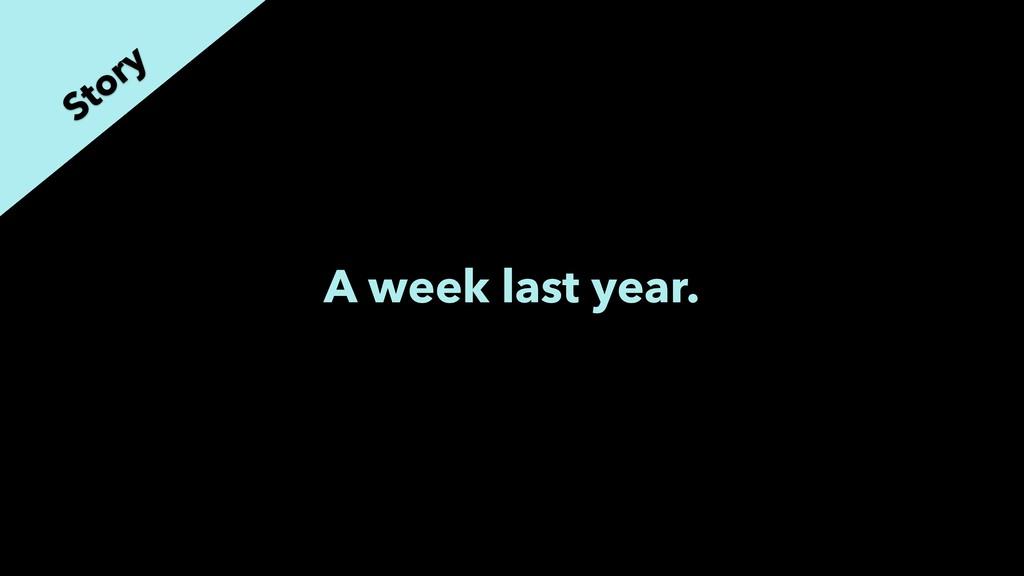 A week last year. Story