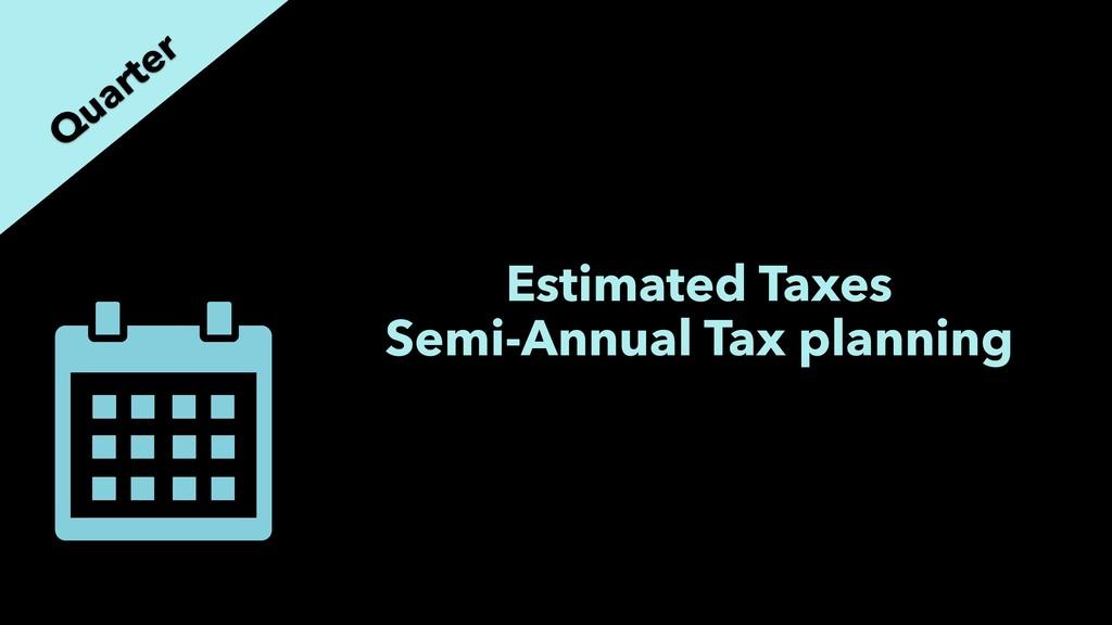 Estimated Taxes Semi-Annual Tax planning Q uart...